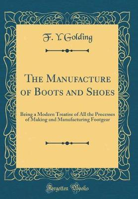 The Manufacture of Boots and Shoes by F Y Golding