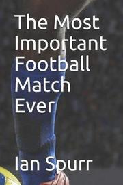 The Most Important Football Match Ever by Ian Spurr