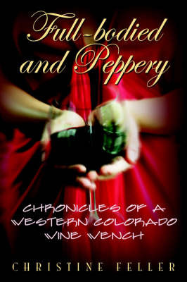 Full-Bodied and Peppery: Chronicles of a Western Colorado Wine Wench by Christine Feller image