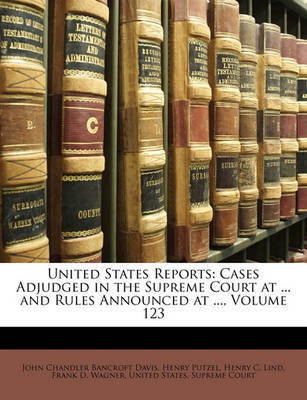 United States Reports: Cases Adjudged in the Supreme Court at ... and Rules Announced at ..., Volume 123 by Henry Putzel