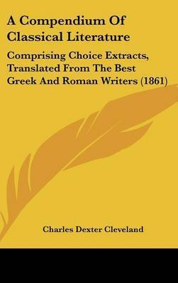 A Compendium of Classical Literature: Comprising Choice Extracts, Translated from the Best Greek and Roman Writers (1861) by Charles Dexter Cleveland