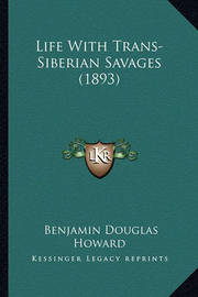 Life with Trans-Siberian Savages (1893) by Benjamin Douglas Howard