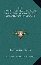 The Transition from Popular Moral Philosophy to the Metaphysics of Morals by Immanuel Kant