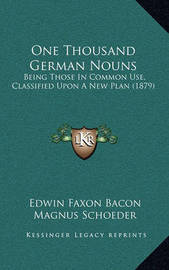 One Thousand German Nouns: Being Those in Common Use, Classified Upon a New Plan (1879) by Edwin Faxon Bacon