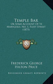 Temple Bar: Or Some Account of Ye Marygold, No. 1, Fleet Street (1875) by Frederick George Hilton Price