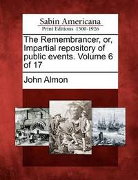 The Remembrancer, Or, Impartial Repository of Public Events. Volume 6 of 17 by John Almon