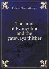 The Land of Evangeline and the Gateways Thither by Charles G. Roberts