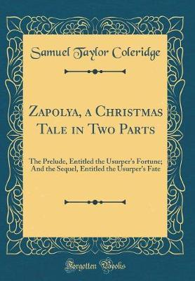 Zapolya, a Christmas Tale in Two Parts by Samuel Taylor Coleridge