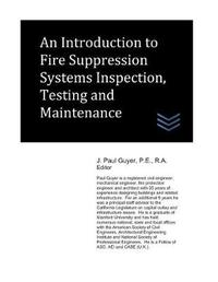An Introduction to Fire Suppression Systems Inspection, Testing and Maintenance by J Paul Guyer