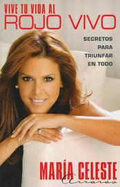 Vive Tu Vida Al Rojo Vivo (Make Your Life Prime Ti: Secretos Para Triunfar En Todo by Maria Celeste Arraras