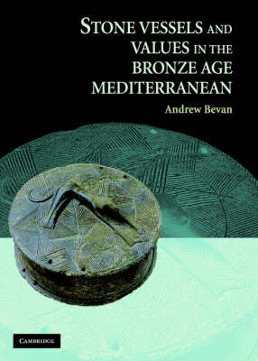 Stone Vessels and Values in the Bronze Age Mediterranean by Andrew Bevan