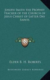 Joseph Smith the Prophet Teacher of the Church of Jesus Christ of Latter Day Saints by Elder B. H. Roberts