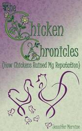 Chicken Chronicles (How Chickens Ruined My Reputation) by Jennifer Mervine