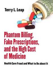 Phantom Billing, Fake Prescriptions, and the High Cost of Medicine by Terry L Leap