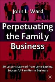 Perpetuating the Family Business: 50 Lessons Learned from Long Lasting, Successful Families in Business by J. Ward