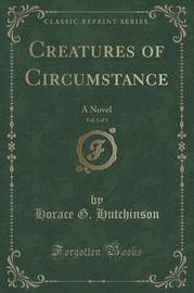Creatures of Circumstance, Vol. 3 of 3 by Horace G Hutchinson