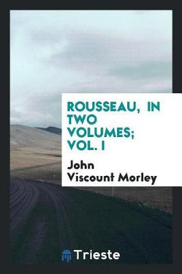 Rousseau, in Two Volumes; Vol. I by John Viscount Morley