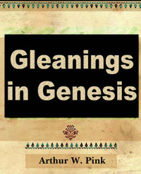 Gleanings in Genesis (Volume I) by Arthur W Pink