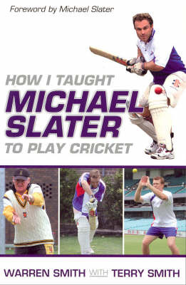 How I Taught Michael Slater to Play Cricket: Tips, Tactics and Drills from Australia's Most Innovative Coach by Warren Smith image