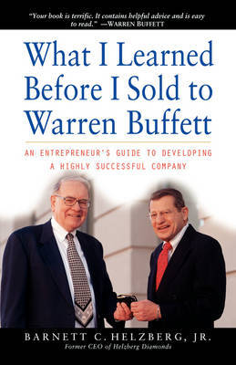 What I Learned Before I Sold to Warren Buffett: An Entrepreneurs Guide to Developing a Highly Successful Company by Barnett C. Helzberg