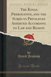 The Kings Prerogative, and the Subjects Privileges Asserted According to Law and Reason (Classic Reprint) by David Jenkins