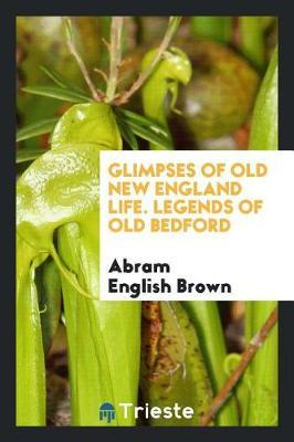 Glimpses of Old New England Life. Legends of Old Bedford by Abram English Brown image