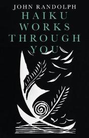 Haiku Works Through You by John Randolph