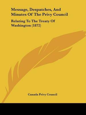 Message, Despatches, And Minutes Of The Privy Council: Relating To The Treaty Of Washington (1872) by Canada Privy Council image