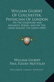 William Gilbert of Colchester, Physician of London: On the Loadstone and Magnetic Bodies, and on the Great Magnet the Earth (1893) by William Gilbert