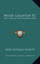 Wood Leighton V2: Or a Year in the Country (1838) by Mary Botham Howitt