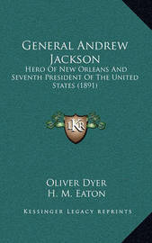 General Andrew Jackson: Hero of New Orleans and Seventh President of the United States (1891) by Oliver Dyer