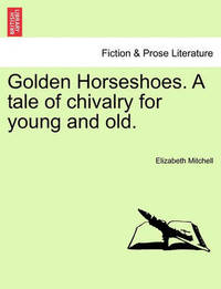 Golden Horseshoes. a Tale of Chivalry for Young and Old. by Elizabeth Mitchell