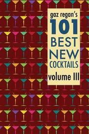 Gaz Regan's 101 Best New Cocktails Volume III by Gary Regan