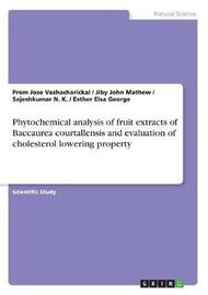 Phytochemical Analysis of Fruit Extracts of Baccaurea Courtallensis and Evaluation of Cholesterol Lowering Property by Jiby John Mathew