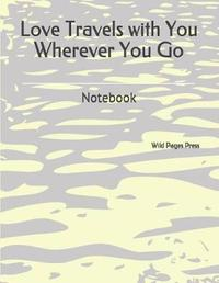 Love Travels with You Wherever You Go by Wild Pages Press