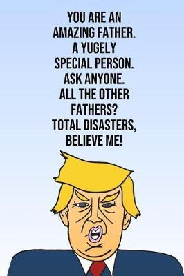 You Are An Amazing Father A Yugely Special Person Ask Anyone All The Other Fathers Total Disasters Believe Me by Laugh House Press