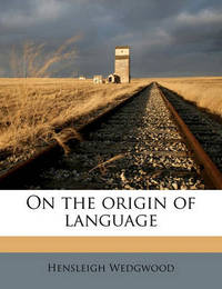 On the Origin of Language by Hensleigh Wedgwood