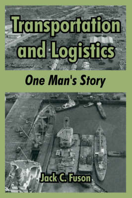 Transportation and Logistics: One Man's Story by Jack, C. Fuson