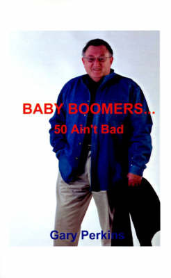 Baby Boomers 50 Ain't Bad by Gary Perkins
