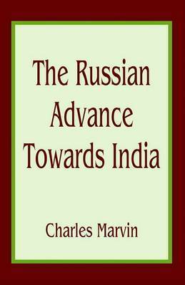 The Russian Advance Towards India by Charles Marvin