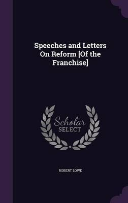 Speeches and Letters on Reform [Of the Franchise] by Robert Lowe
