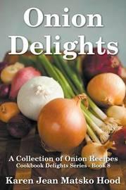 Onion Delights Cookbook by Karen Jean Matsko Hood