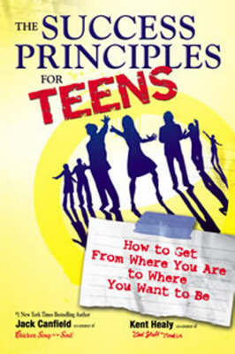 The Success Principles for Teens: How to Get from Where You are to Where You Want to be by Jack Canfield