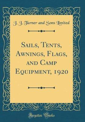 Sails, Tents, Awnings, Flags, and Camp Equipment, 1920 (Classic Reprint) by J J Turner and Sons Limited