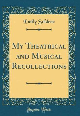 My Theatrical and Musical Recollections (Classic Reprint) by Emily Soldene
