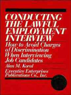 Conducting the Lawful Employment Interview: How to Avoid Charges of Discrimination When Interviewing Job Candidates by Alan M Koral image