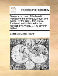 Devout Exercises of the Heart in Meditation and Soliloquy, Prayer and Praise. by the Late ... Mrs. Rowe. Reviewed and Published at Her Request, by I. Watts, ... the Seventh Edition by Elizabeth Singer Rowe