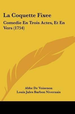 La Coquette Fixee: Comedie En Trois Actes, Et En Vers (1754) by Abbe De Voisenon