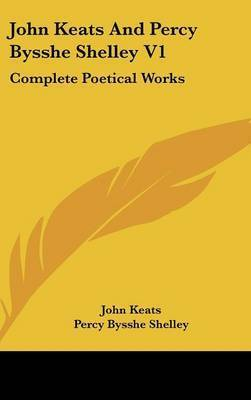 John Keats and Percy Bysshe Shelley V1: Complete Poetical Works by John Keats