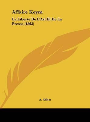 Affaire Keym: La Liberte de L'Art Et de La Presse (1863) by A Adnet